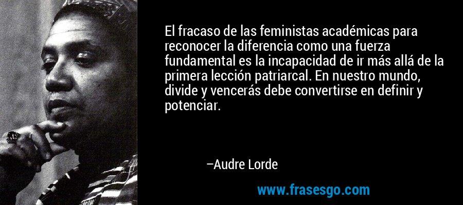 El fracaso de las feministas académicas para reconocer la diferencia como una fuerza fundamental es la incapacidad de ir más allá de la primera lección patriarcal. En nuestro mundo, divide y vencerás debe convertirse en definir y potenciar. – Audre Lorde