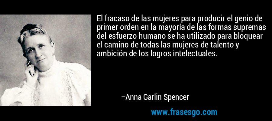 El fracaso de las mujeres para producir el genio de primer orden en la mayoría de las formas supremas del esfuerzo humano se ha utilizado para bloquear el camino de todas las mujeres de talento y ambición de los logros intelectuales. – Anna Garlin Spencer