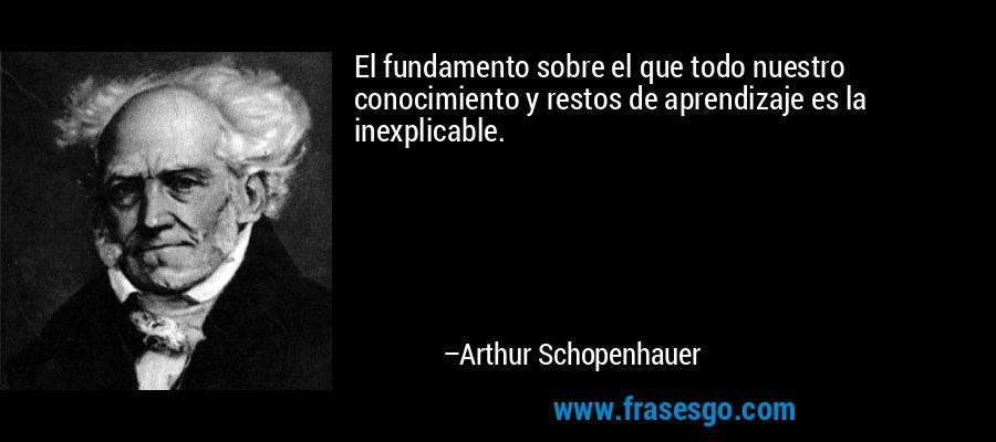 El fundamento sobre el que todo nuestro conocimiento y restos de aprendizaje es la inexplicable. – Arthur Schopenhauer