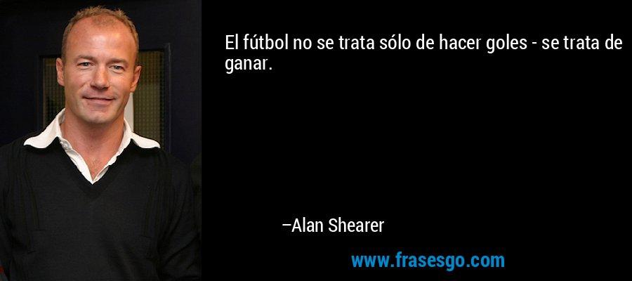 El fútbol no se trata sólo de hacer goles - se trata de ganar. – Alan Shearer