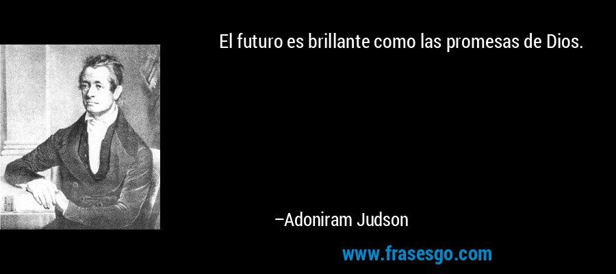El futuro es brillante como las promesas de Dios. – Adoniram Judson