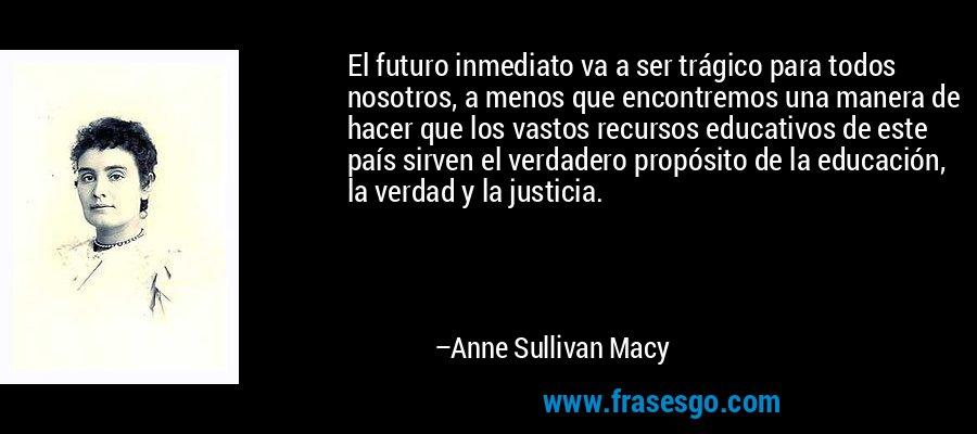 El futuro inmediato va a ser trágico para todos nosotros, a menos que encontremos una manera de hacer que los vastos recursos educativos de este país sirven el verdadero propósito de la educación, la verdad y la justicia. – Anne Sullivan Macy