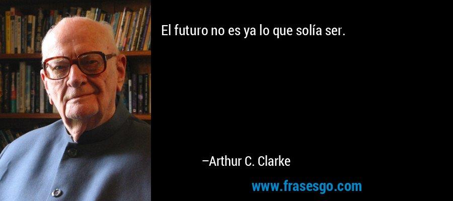 El futuro no es ya lo que solía ser. – Arthur C. Clarke