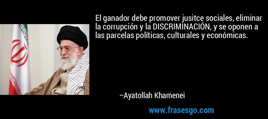 El ganador debe promover jusitce sociales, eliminar la corrupción y la DISCRIMINACIÓN, y se oponen a las parcelas políticas, culturales y económicas. – Ayatollah Khamenei