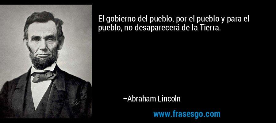 El gobierno del pueblo, por el pueblo y para el pueblo, no desaparecerá de la Tierra. – Abraham Lincoln