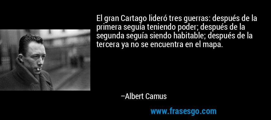 El gran Cartago lideró tres guerras: después de la primera seguía teniendo poder; después de la segunda seguía siendo habitable; después de la tercera ya no se encuentra en el mapa. – Albert Camus
