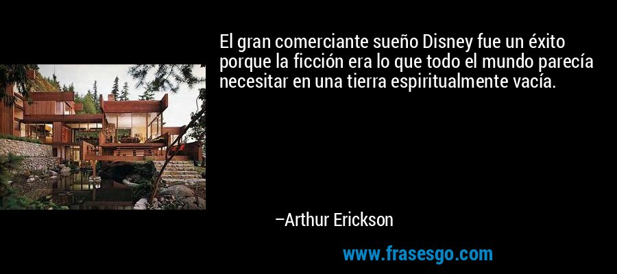 El gran comerciante sueño Disney fue un éxito porque la ficción era lo que todo el mundo parecía necesitar en una tierra espiritualmente vacía. – Arthur Erickson