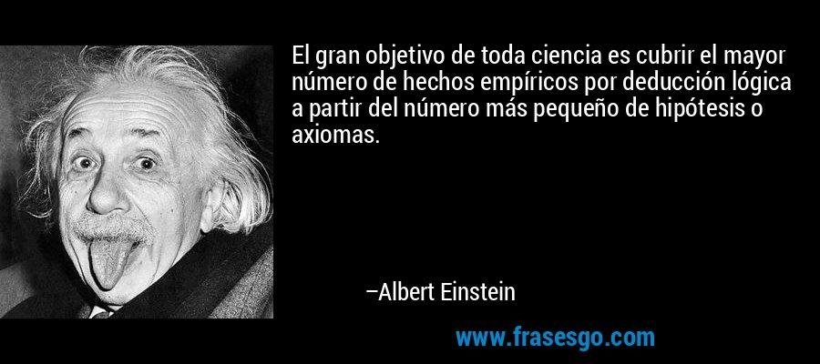 El gran objetivo de toda ciencia es cubrir el mayor número de hechos empíricos por deducción lógica a partir del número más pequeño de hipótesis o axiomas. – Albert Einstein
