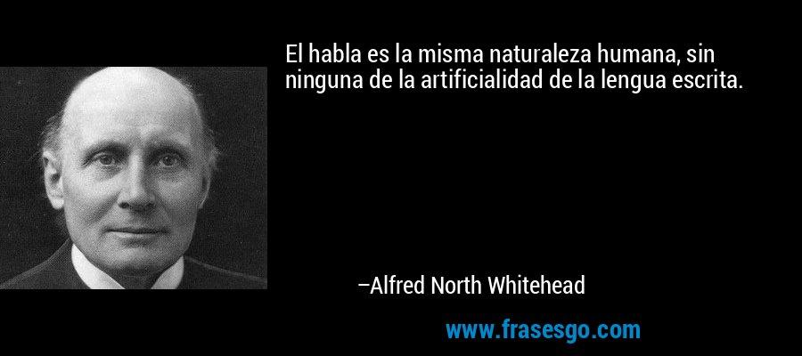 El habla es la misma naturaleza humana, sin ninguna de la artificialidad de la lengua escrita. – Alfred North Whitehead