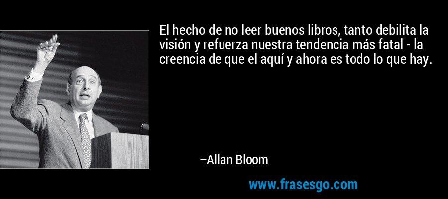 El hecho de no leer buenos libros, tanto debilita la visión y refuerza nuestra tendencia más fatal - la creencia de que el aquí y ahora es todo lo que hay. – Allan Bloom