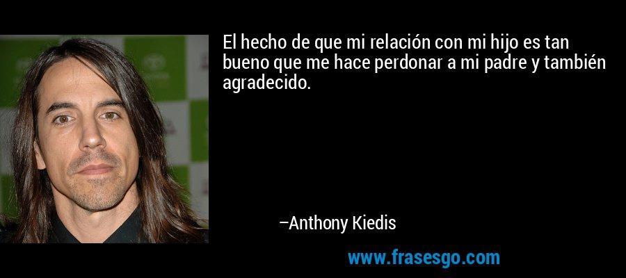 El hecho de que mi relación con mi hijo es tan bueno que me hace perdonar a mi padre y también agradecido. – Anthony Kiedis