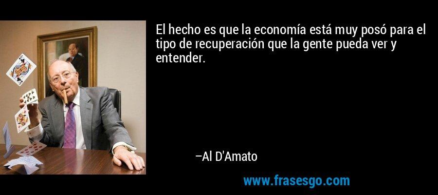El hecho es que la economía está muy posó para el tipo de recuperación que la gente pueda ver y entender. – Al D'Amato