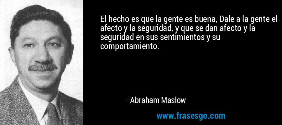 El hecho es que la gente es buena, Dale a la gente el afecto y la seguridad, y que se dan afecto y la seguridad en sus sentimientos y su comportamiento. – Abraham Maslow