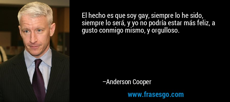El hecho es que soy gay, siempre lo he sido, siempre lo será, y yo no podría estar más feliz, a gusto conmigo mismo, y orgulloso. – Anderson Cooper