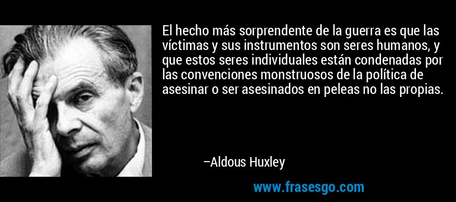 El hecho más sorprendente de la guerra es que las víctimas y sus instrumentos son seres humanos, y que estos seres individuales están condenadas por las convenciones monstruosos de la política de asesinar o ser asesinados en peleas no las propias. – Aldous Huxley