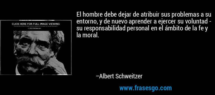 El hombre debe dejar de atribuir sus problemas a su entorno, y de nuevo aprender a ejercer su voluntad - su responsabilidad personal en el ámbito de la fe y la moral. – Albert Schweitzer