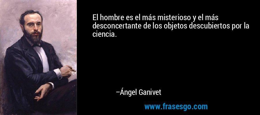 El hombre es el más misterioso y el más desconcertante de los objetos descubiertos por la ciencia. – Ángel Ganivet