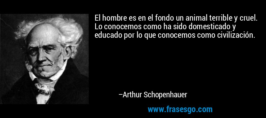 El hombre es en el fondo un animal terrible y cruel. Lo conocemos como ha sido domesticado y educado por lo que conocemos como civilización. – Arthur Schopenhauer