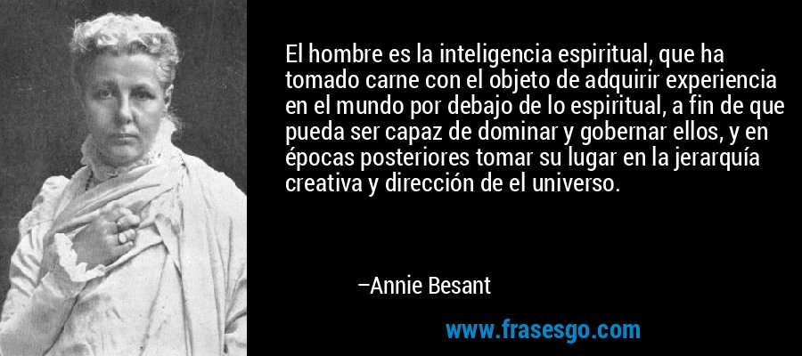 El hombre es la inteligencia espiritual, que ha tomado carne con el objeto de adquirir experiencia en el mundo por debajo de lo espiritual, a fin de que pueda ser capaz de dominar y gobernar ellos, y en épocas posteriores tomar su lugar en la jerarquía creativa y dirección de el universo. – Annie Besant