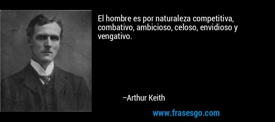 El hombre es por naturaleza competitiva, combativo, ambicioso, celoso, envidioso y vengativo. – Arthur Keith