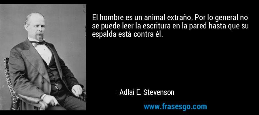 El hombre es un animal extraño. Por lo general no se puede leer la escritura en la pared hasta que su espalda está contra él. – Adlai E. Stevenson