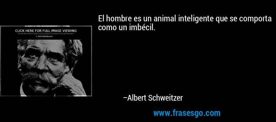 El hombre es un animal inteligente que se comporta como un imbécil. – Albert Schweitzer