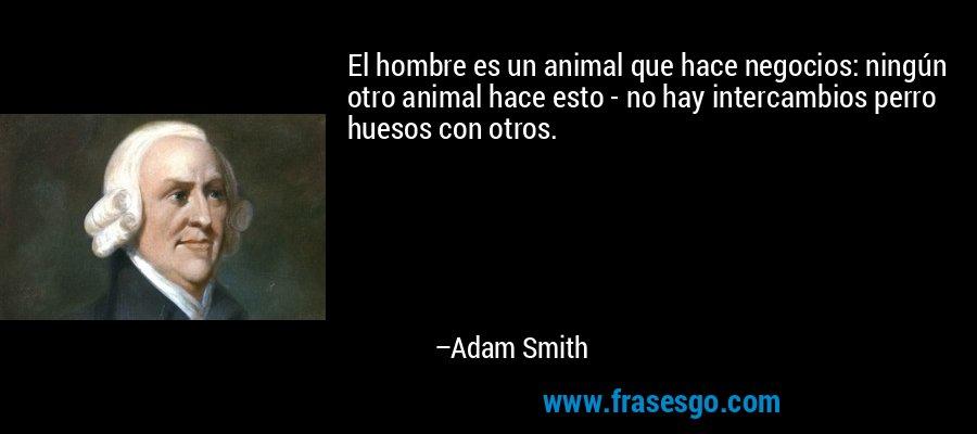 El hombre es un animal que hace negocios: ningún otro animal hace esto - no hay intercambios perro huesos con otros. – Adam Smith