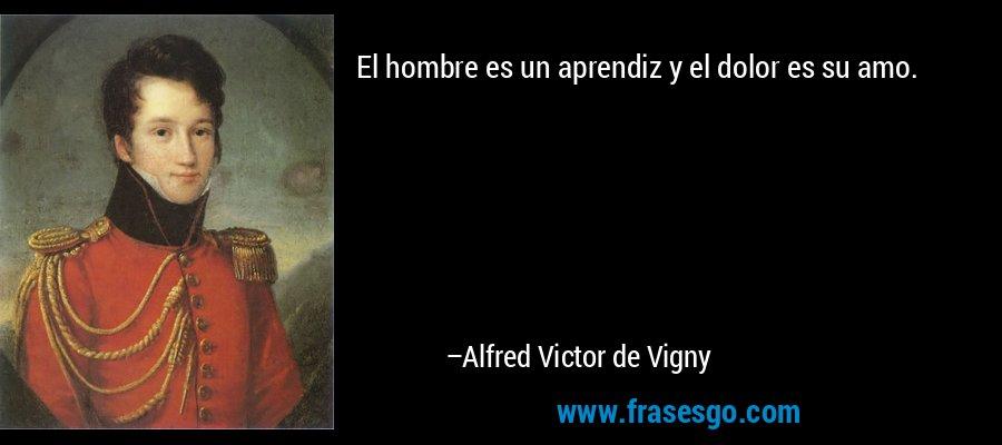 El hombre es un aprendiz y el dolor es su amo. – Alfred Victor de Vigny