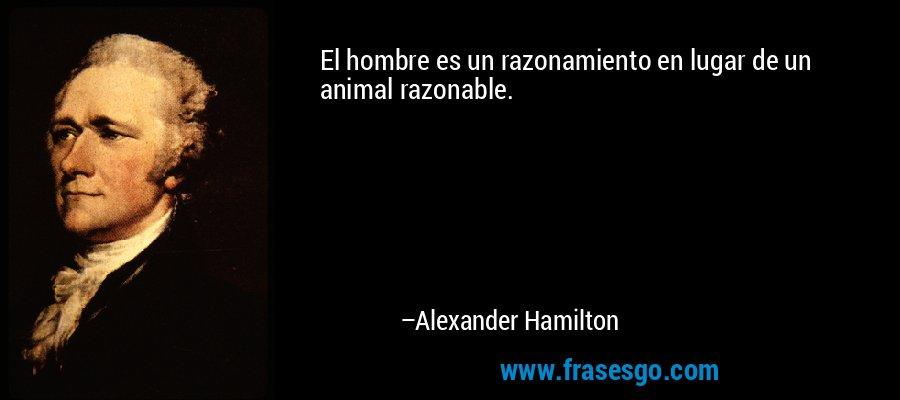 El hombre es un razonamiento en lugar de un animal razonable. – Alexander Hamilton