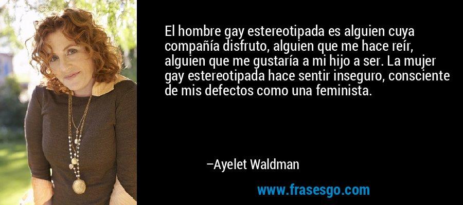 El hombre gay estereotipada es alguien cuya compañía disfruto, alguien que me hace reír, alguien que me gustaría a mi hijo a ser. La mujer gay estereotipada hace sentir inseguro, consciente de mis defectos como una feminista. – Ayelet Waldman