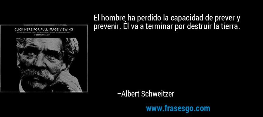 El hombre ha perdido la capacidad de prever y prevenir. Él va a terminar por destruir la tierra. – Albert Schweitzer