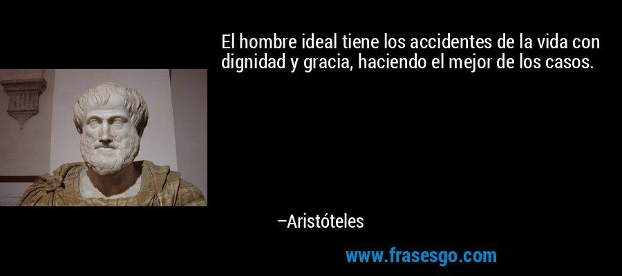El hombre ideal tiene los accidentes de la vida con dignidad y gracia, haciendo el mejor de los casos. – Aristóteles