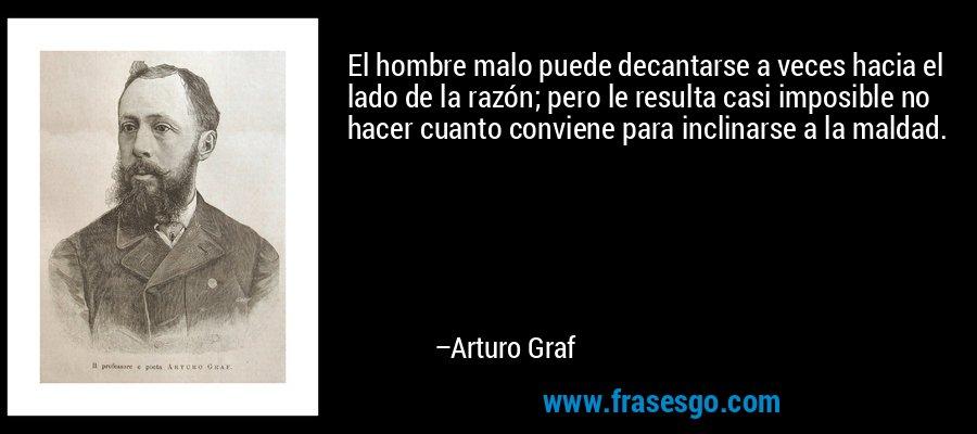 El hombre malo puede decantarse a veces hacia el lado de la razón; pero le resulta casi imposible no hacer cuanto conviene para inclinarse a la maldad. – Arturo Graf