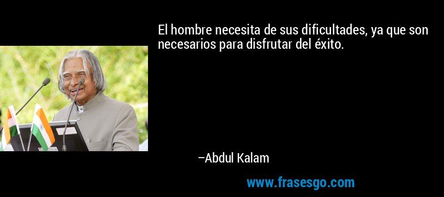 El hombre necesita de sus dificultades, ya que son necesarios para disfrutar del éxito. – Abdul Kalam