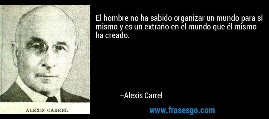 El hombre no ha sabido organizar un mundo para sí mismo y es un extraño en el mundo que él mismo ha creado. – Alexis Carrel