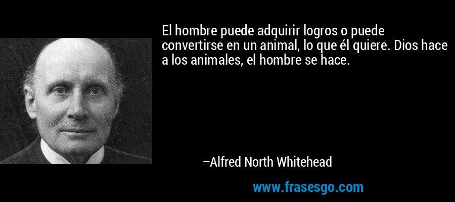 El hombre puede adquirir logros o puede convertirse en un animal, lo que él quiere. Dios hace a los animales, el hombre se hace. – Alfred North Whitehead