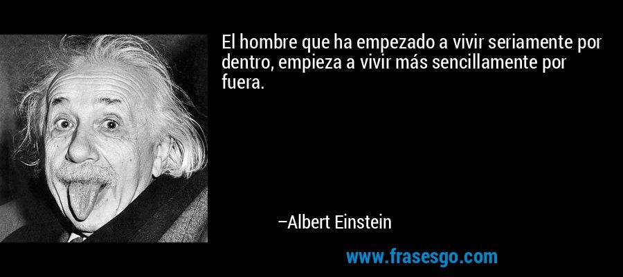 El hombre que ha empezado a vivir seriamente por dentro, empieza a vivir más sencillamente por fuera. – Albert Einstein