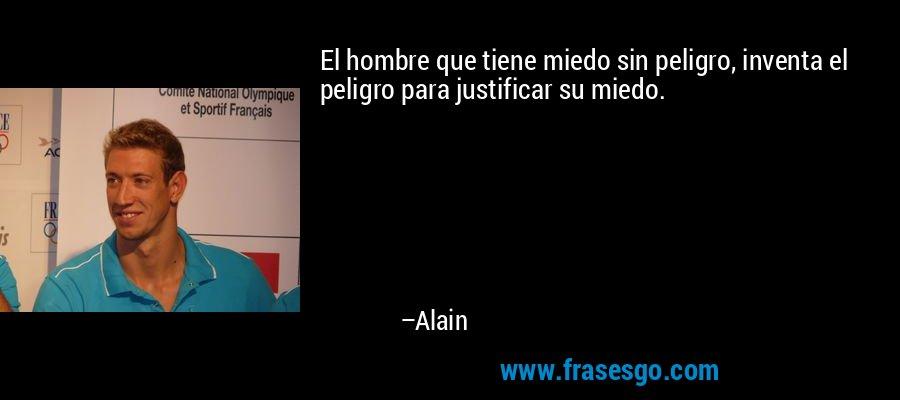 El hombre que tiene miedo sin peligro, inventa el peligro para justificar su miedo. – Alain