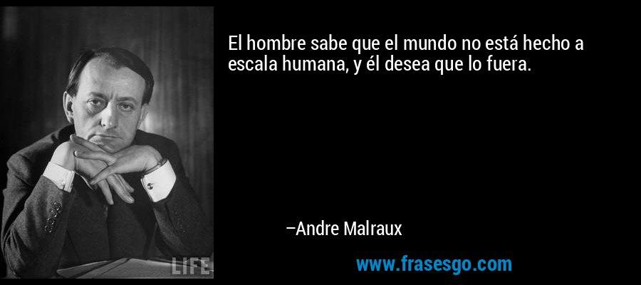 El hombre sabe que el mundo no está hecho a escala humana, y él desea que lo fuera. – Andre Malraux