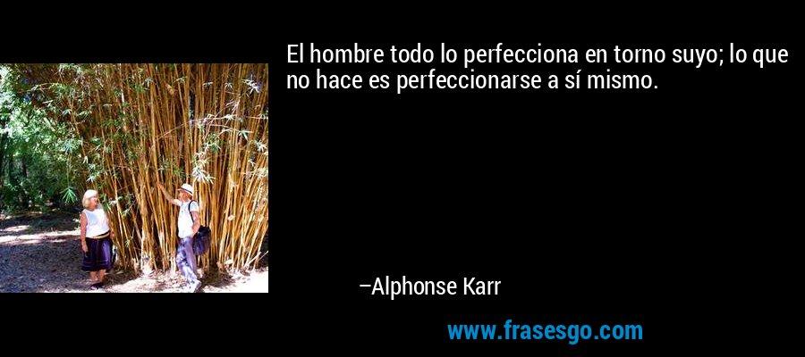 El hombre todo lo perfecciona en torno suyo; lo que no hace es perfeccionarse a sí mismo. – Alphonse Karr