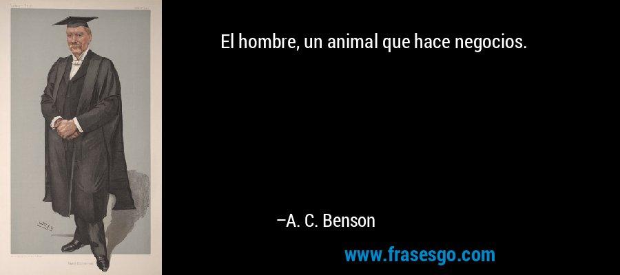 El hombre, un animal que hace negocios. – A. C. Benson