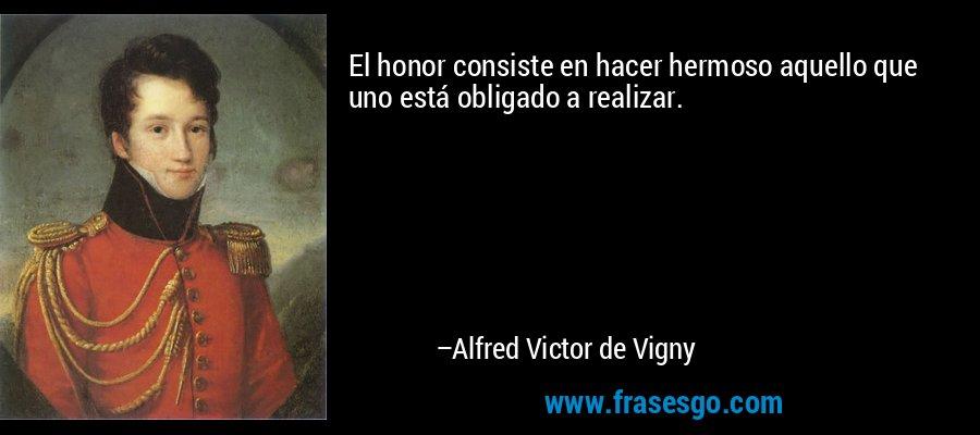 El honor consiste en hacer hermoso aquello que uno está obligado a realizar. – Alfred Victor de Vigny