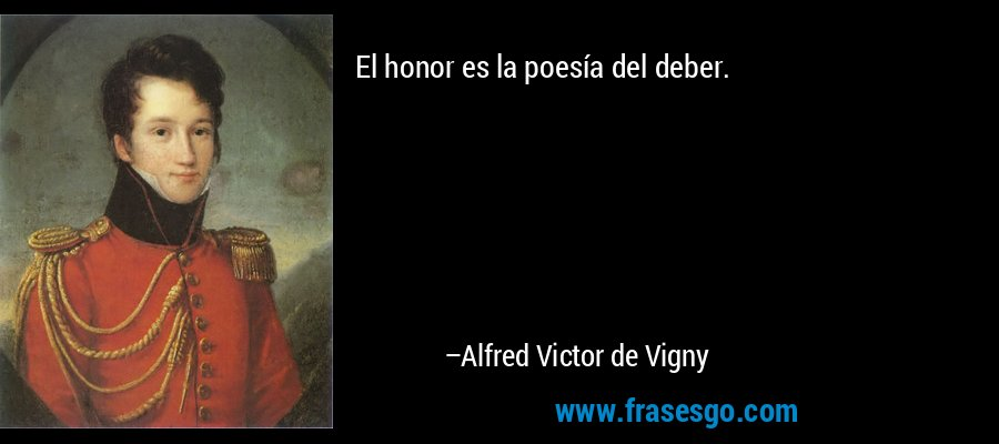 El honor es la poesía del deber. – Alfred Victor de Vigny