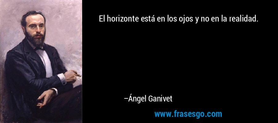 El horizonte está en los ojos y no en la realidad. – Ángel Ganivet