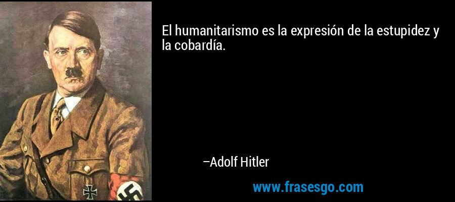 El humanitarismo es la expresión de la estupidez y la cobardía. – Adolf Hitler