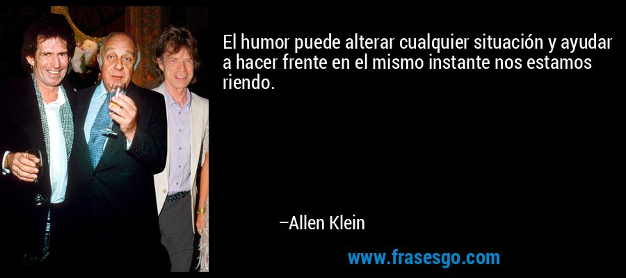El humor puede alterar cualquier situación y ayudar a hacer frente en el mismo instante nos estamos riendo. – Allen Klein
