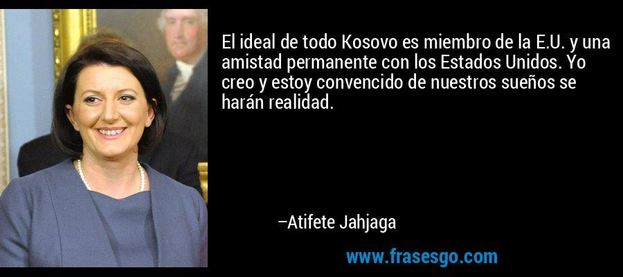 El ideal de todo Kosovo es miembro de la E.U. y una amistad permanente con los Estados Unidos. Yo creo y estoy convencido de nuestros sueños se harán realidad. – Atifete Jahjaga