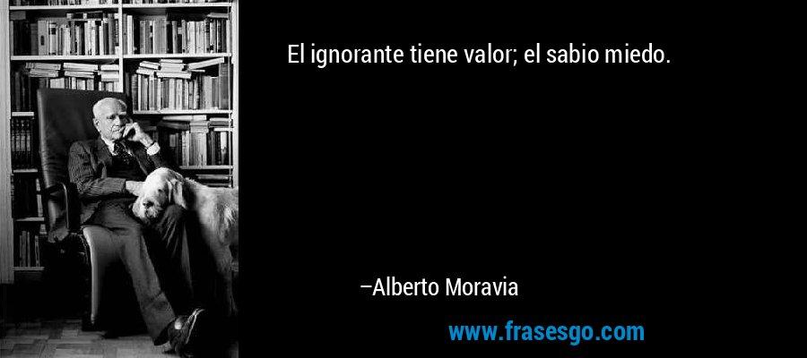 El ignorante tiene valor; el sabio miedo. – Alberto Moravia