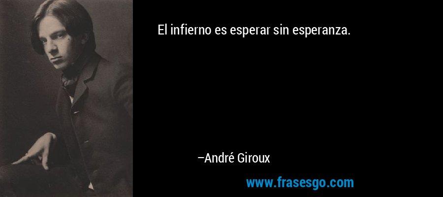 El infierno es esperar sin esperanza. – André Giroux