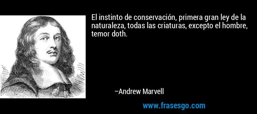 El instinto de conservación, primera gran ley de la naturaleza, todas las criaturas, excepto el hombre, temor doth. – Andrew Marvell